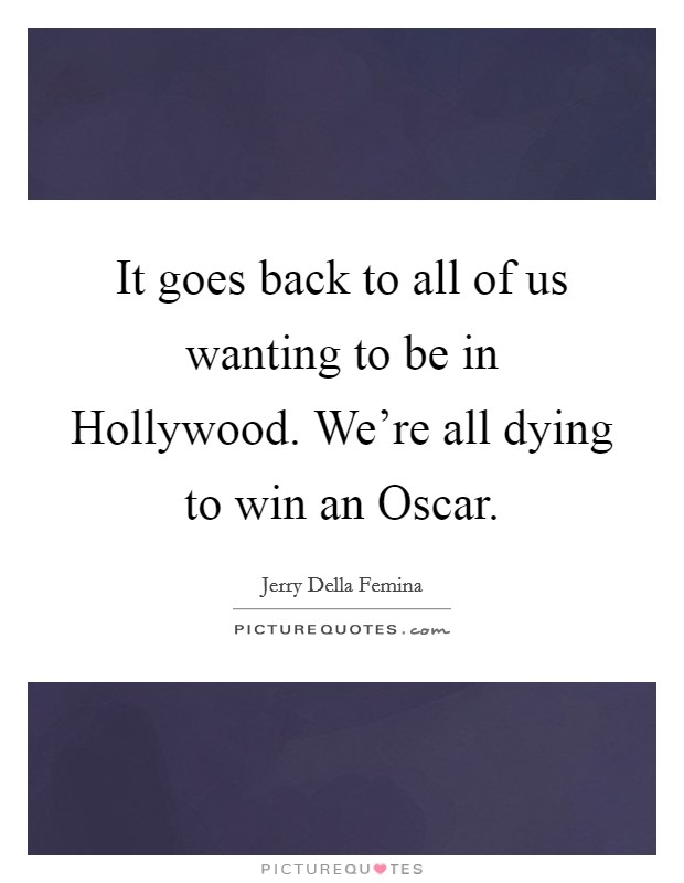 It goes back to all of us wanting to be in Hollywood. We're all dying to win an Oscar Picture Quote #1