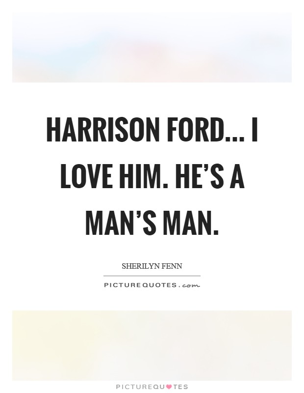 Harrison Ford... I love him. He's a man's man Picture Quote #1
