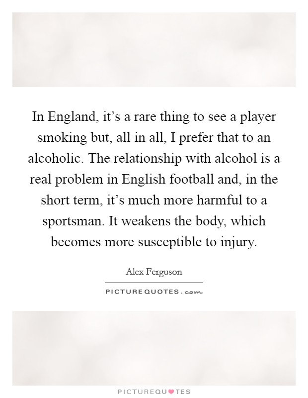 In England, it's a rare thing to see a player smoking but, all in all, I prefer that to an alcoholic. The relationship with alcohol is a real problem in English football and, in the short term, it's much more harmful to a sportsman. It weakens the body, which becomes more susceptible to injury Picture Quote #1