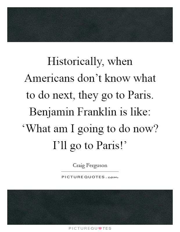 Historically, when Americans don't know what to do next, they go to Paris. Benjamin Franklin is like: 'What am I going to do now? I'll go to Paris!' Picture Quote #1