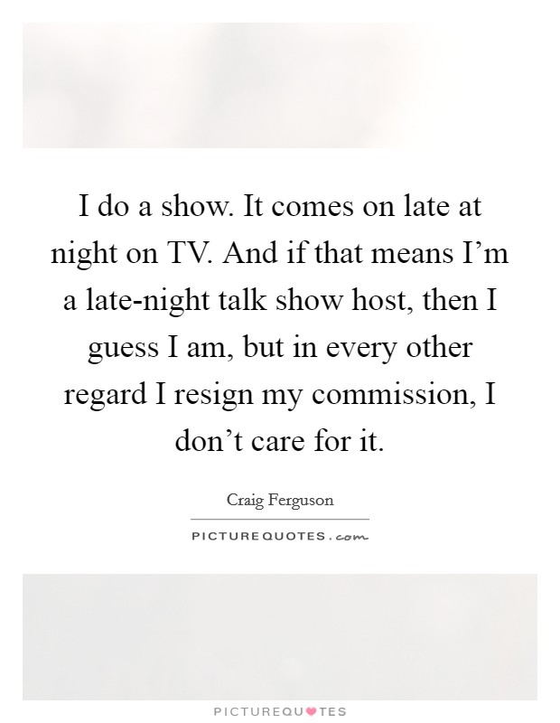 I do a show. It comes on late at night on TV. And if that means I'm a late-night talk show host, then I guess I am, but in every other regard I resign my commission, I don't care for it Picture Quote #1