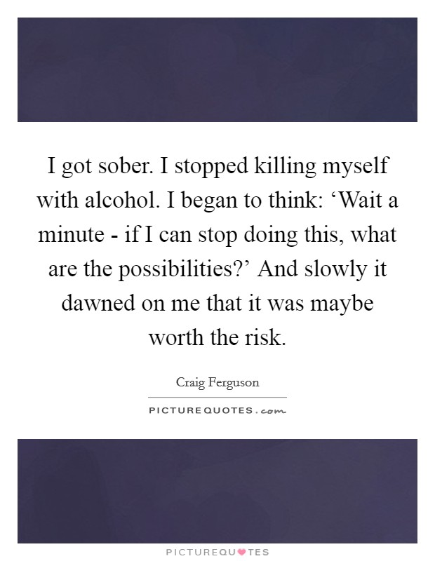 I got sober. I stopped killing myself with alcohol. I began to think: 'Wait a minute - if I can stop doing this, what are the possibilities?' And slowly it dawned on me that it was maybe worth the risk Picture Quote #1