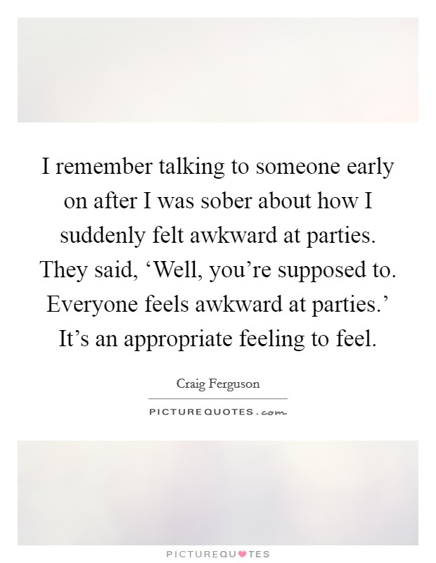 I remember talking to someone early on after I was sober about how I suddenly felt awkward at parties. They said, 'Well, you're supposed to. Everyone feels awkward at parties.' It's an appropriate feeling to feel Picture Quote #1