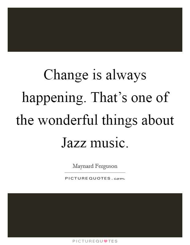 Change is always happening. That's one of the wonderful things about Jazz music Picture Quote #1