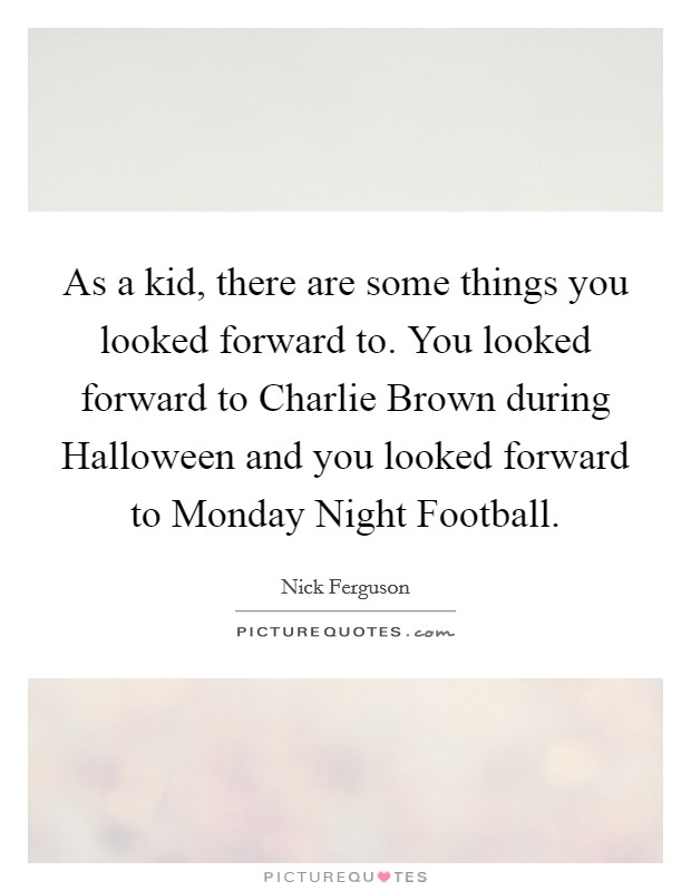 As a kid, there are some things you looked forward to. You looked forward to Charlie Brown during Halloween and you looked forward to Monday Night Football Picture Quote #1