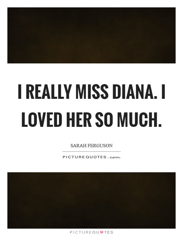 I really miss Diana. I loved her so much Picture Quote #1