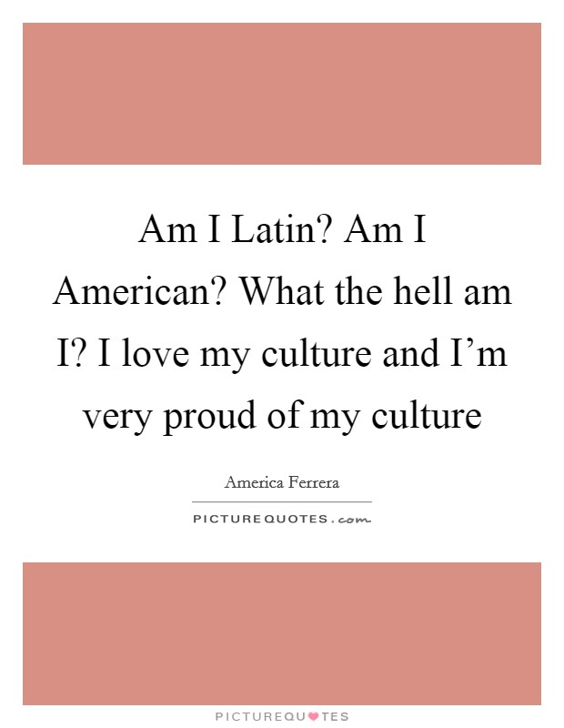 Am I Latin? Am I American? What the hell am I? I love my culture and I'm very proud of my culture Picture Quote #1
