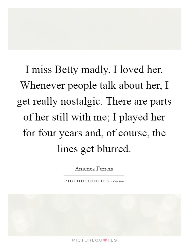I miss Betty madly. I loved her. Whenever people talk about her, I get really nostalgic. There are parts of her still with me; I played her for four years and, of course, the lines get blurred Picture Quote #1