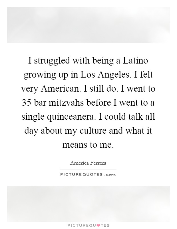 I struggled with being a Latino growing up in Los Angeles. I felt very American. I still do. I went to 35 bar mitzvahs before I went to a single quinceanera. I could talk all day about my culture and what it means to me Picture Quote #1
