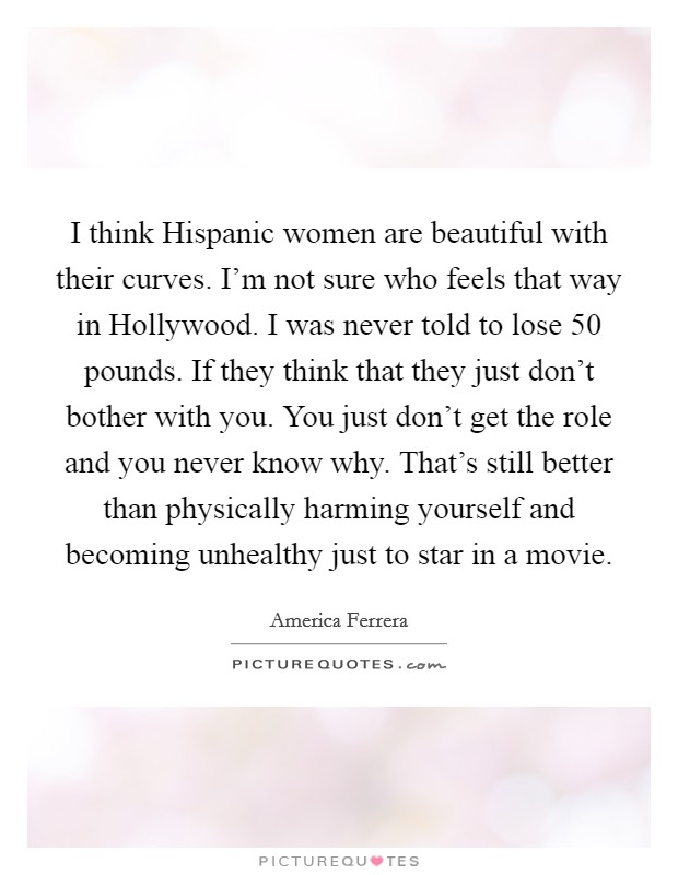 I think Hispanic women are beautiful with their curves. I'm not sure who feels that way in Hollywood. I was never told to lose 50 pounds. If they think that they just don't bother with you. You just don't get the role and you never know why. That's still better than physically harming yourself and becoming unhealthy just to star in a movie Picture Quote #1
