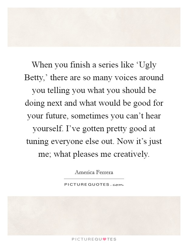 When you finish a series like 'Ugly Betty,' there are so many voices around you telling you what you should be doing next and what would be good for your future, sometimes you can't hear yourself. I've gotten pretty good at tuning everyone else out. Now it's just me; what pleases me creatively Picture Quote #1