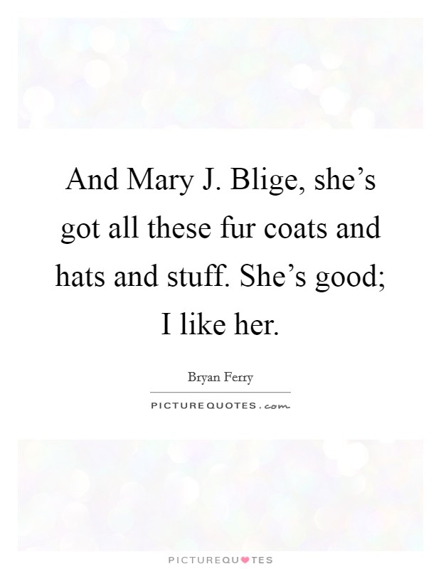 And Mary J. Blige, she's got all these fur coats and hats and stuff. She's good; I like her Picture Quote #1