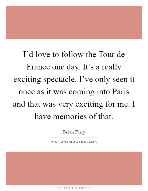 I'd love to follow the Tour de France one day. It's a really exciting spectacle. I've only seen it once as it was coming into Paris and that was very exciting for me. I have memories of that Picture Quote #1