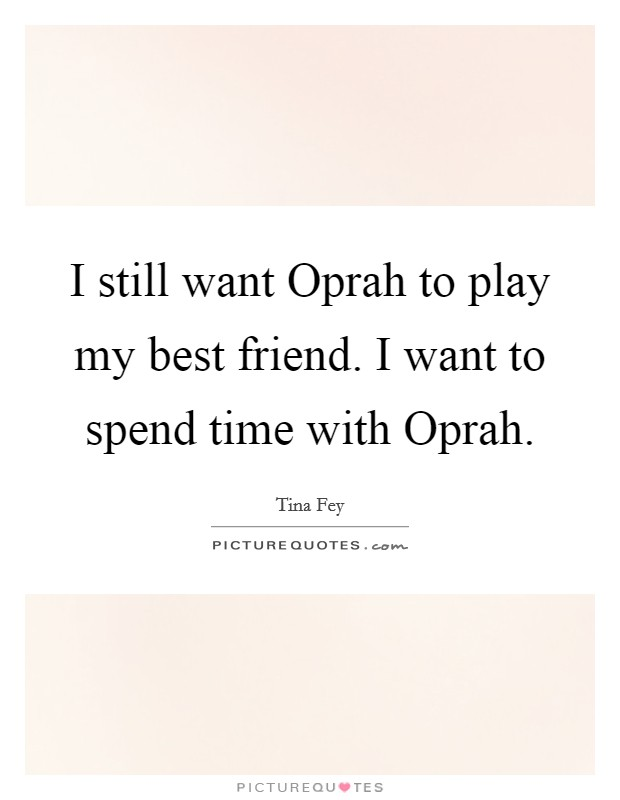 I still want Oprah to play my best friend. I want to spend time with Oprah Picture Quote #1