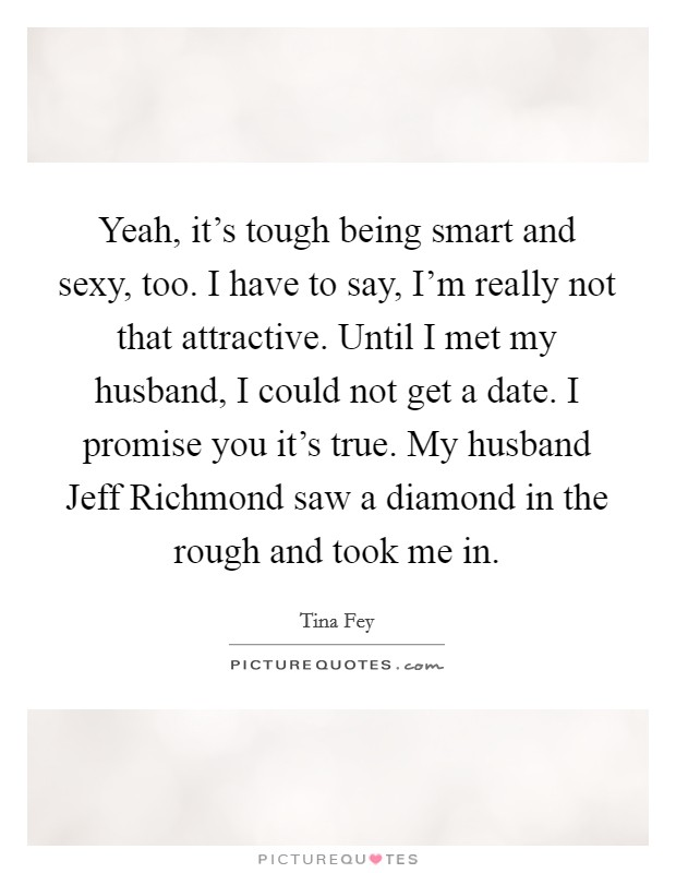 Yeah, it's tough being smart and sexy, too. I have to say, I'm really not that attractive. Until I met my husband, I could not get a date. I promise you it's true. My husband Jeff Richmond saw a diamond in the rough and took me in Picture Quote #1