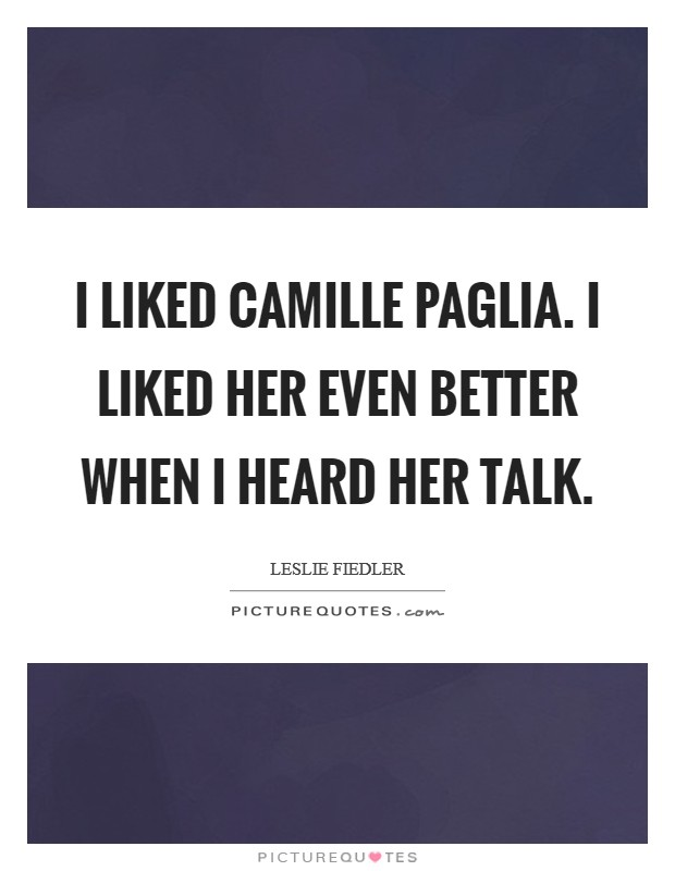 I liked Camille Paglia. I liked her even better when I heard her talk Picture Quote #1