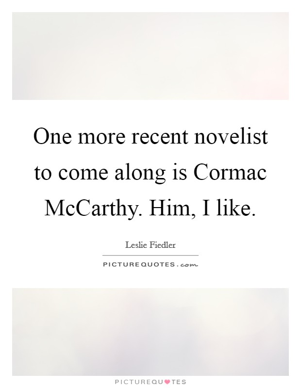 One more recent novelist to come along is Cormac McCarthy. Him, I like Picture Quote #1