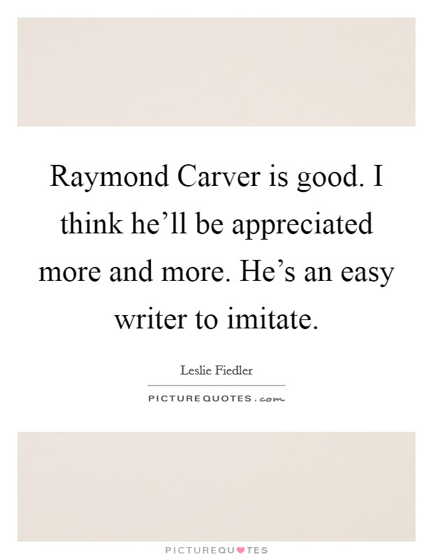 Raymond Carver is good. I think he'll be appreciated more and more. He's an easy writer to imitate Picture Quote #1