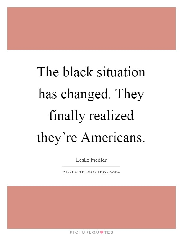 The black situation has changed. They finally realized they're Americans Picture Quote #1