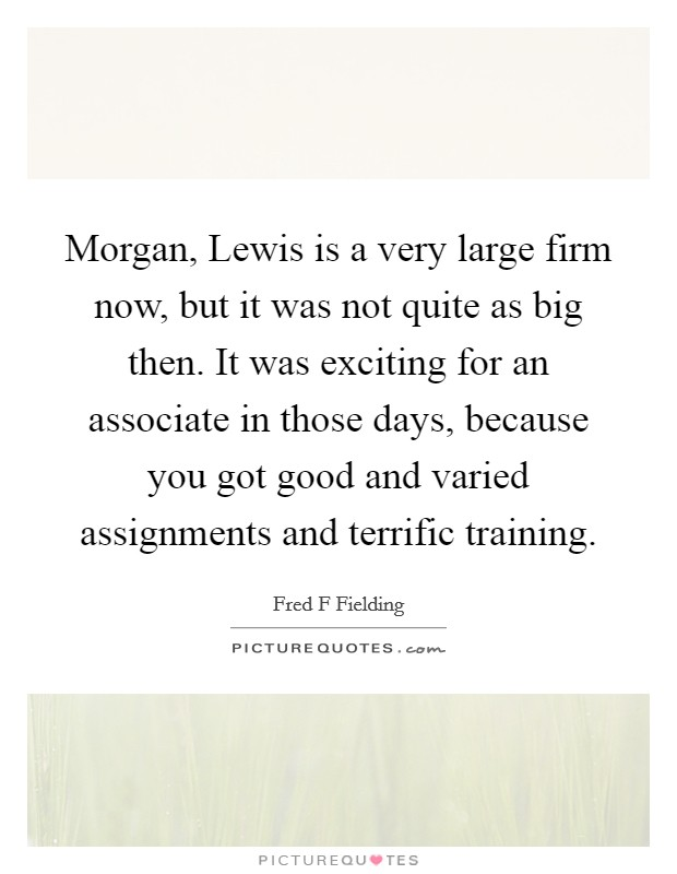 Morgan, Lewis is a very large firm now, but it was not quite as big then. It was exciting for an associate in those days, because you got good and varied assignments and terrific training Picture Quote #1