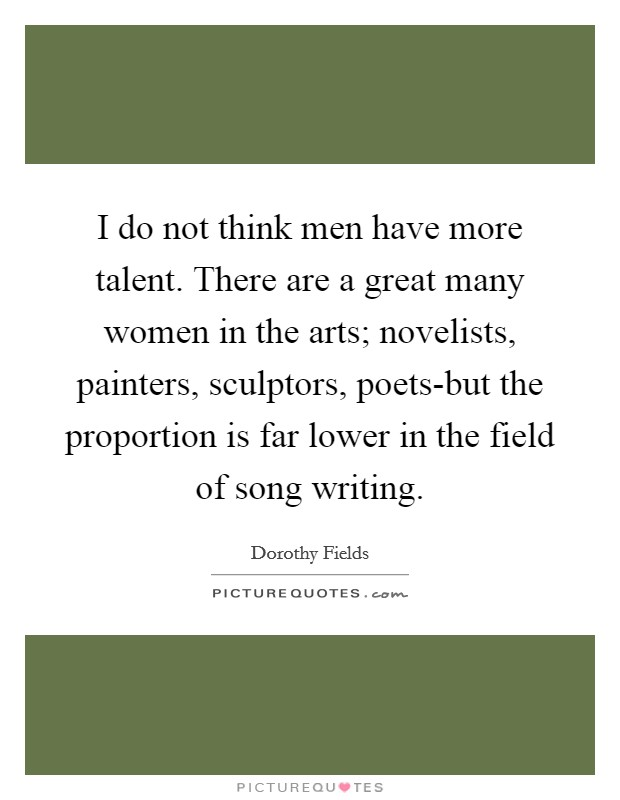 I do not think men have more talent. There are a great many women in the arts; novelists, painters, sculptors, poets-but the proportion is far lower in the field of song writing Picture Quote #1