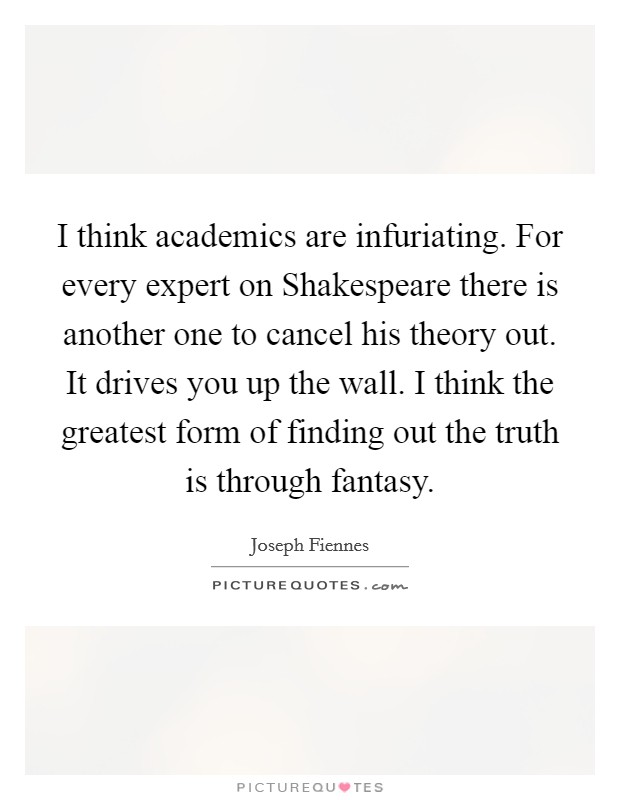 I think academics are infuriating. For every expert on Shakespeare there is another one to cancel his theory out. It drives you up the wall. I think the greatest form of finding out the truth is through fantasy Picture Quote #1