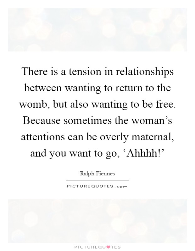 There is a tension in relationships between wanting to return to the womb, but also wanting to be free. Because sometimes the woman's attentions can be overly maternal, and you want to go, 'Ahhhh!' Picture Quote #1