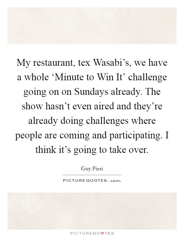 My restaurant, tex Wasabi's, we have a whole 'Minute to Win It' challenge going on on Sundays already. The show hasn't even aired and they're already doing challenges where people are coming and participating. I think it's going to take over Picture Quote #1