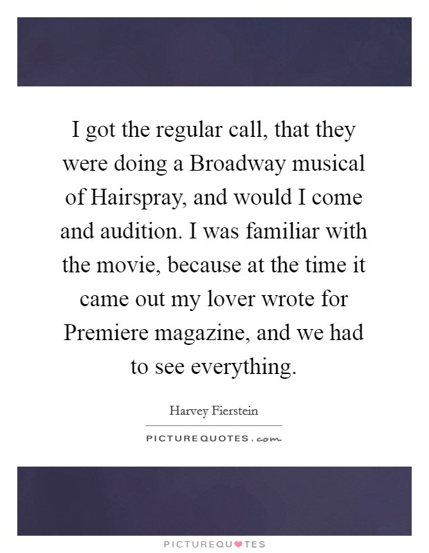 I got the regular call, that they were doing a Broadway musical of Hairspray, and would I come and audition. I was familiar with the movie, because at the time it came out my lover wrote for Premiere magazine, and we had to see everything Picture Quote #1