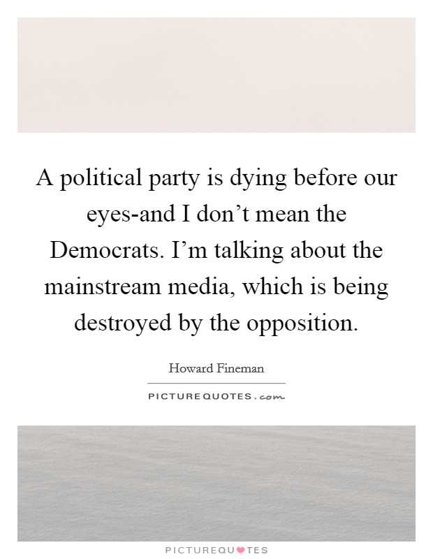 A political party is dying before our eyes-and I don't mean the Democrats. I'm talking about the mainstream media, which is being destroyed by the opposition Picture Quote #1