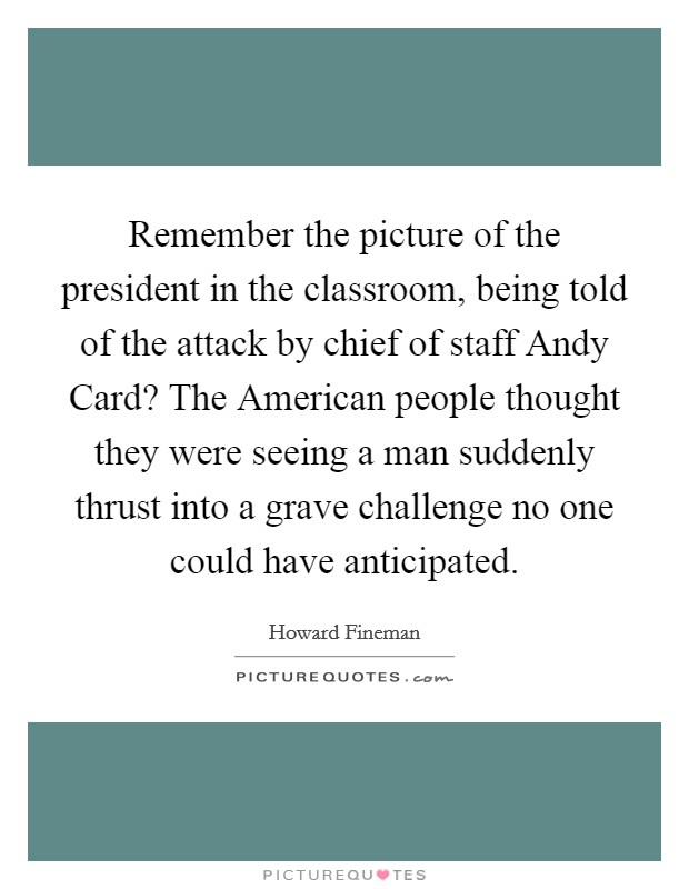 Remember the picture of the president in the classroom, being told of the attack by chief of staff Andy Card? The American people thought they were seeing a man suddenly thrust into a grave challenge no one could have anticipated Picture Quote #1