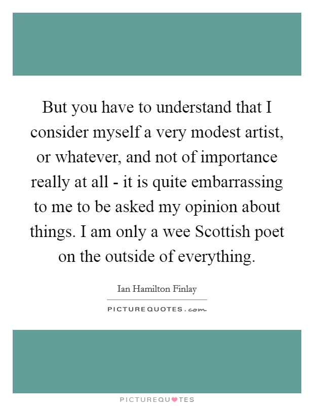But you have to understand that I consider myself a very modest artist, or whatever, and not of importance really at all - it is quite embarrassing to me to be asked my opinion about things. I am only a wee Scottish poet on the outside of everything Picture Quote #1