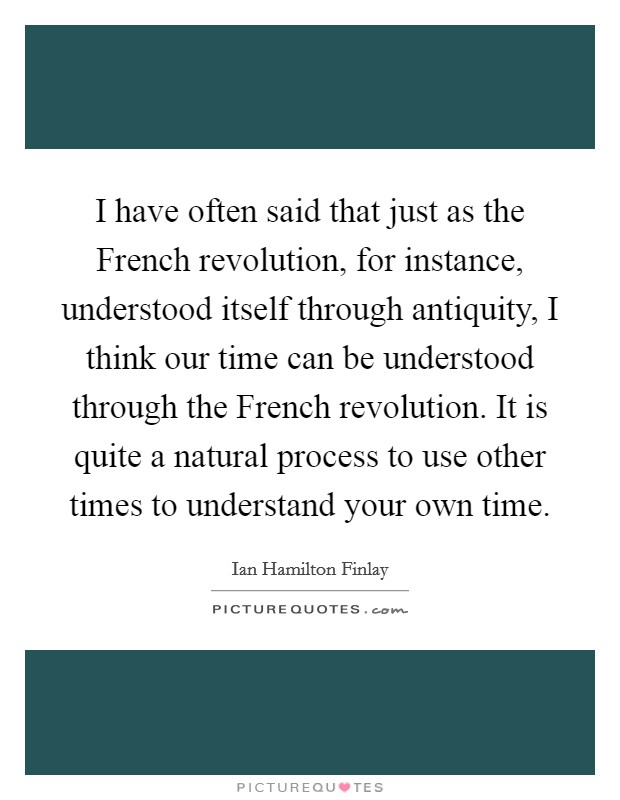 I have often said that just as the French revolution, for instance, understood itself through antiquity, I think our time can be understood through the French revolution. It is quite a natural process to use other times to understand your own time Picture Quote #1