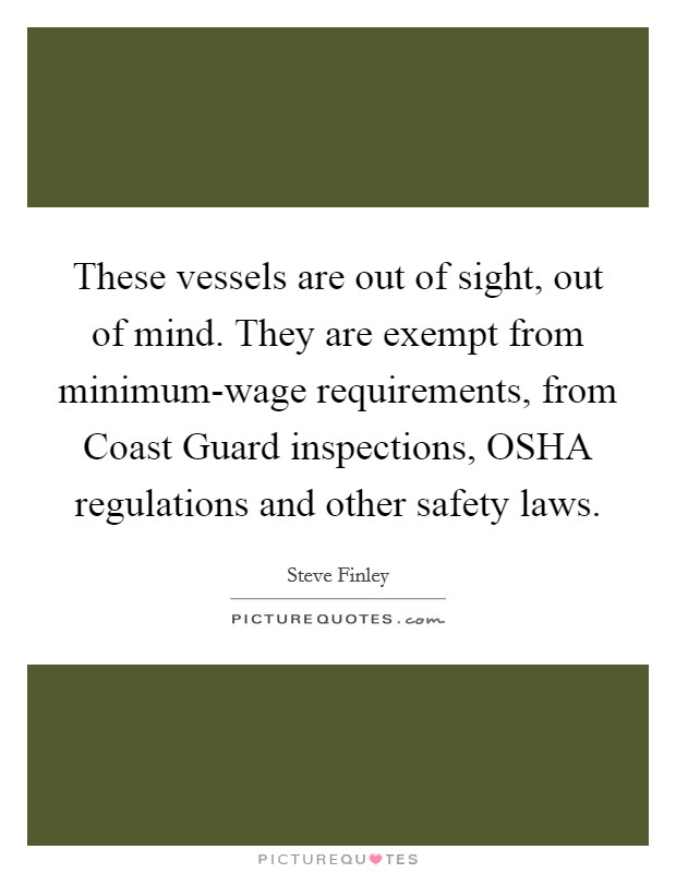 These vessels are out of sight, out of mind. They are exempt from minimum-wage requirements, from Coast Guard inspections, OSHA regulations and other safety laws Picture Quote #1