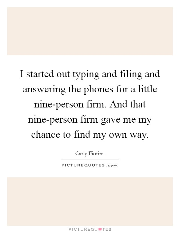 I started out typing and filing and answering the phones for a little nine-person firm. And that nine-person firm gave me my chance to find my own way Picture Quote #1