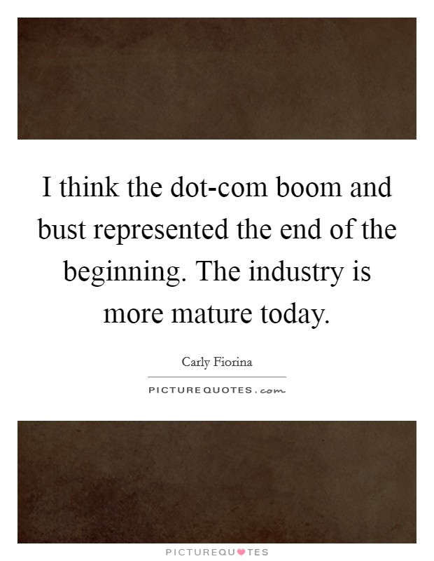 I think the dot-com boom and bust represented the end of the beginning. The industry is more mature today Picture Quote #1