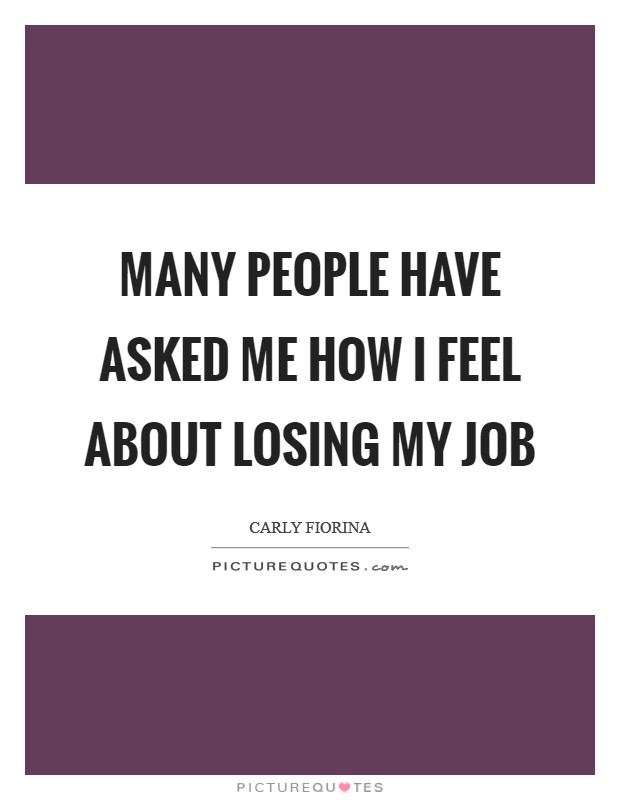Many people have asked me how I feel about losing my job Picture Quote #1
