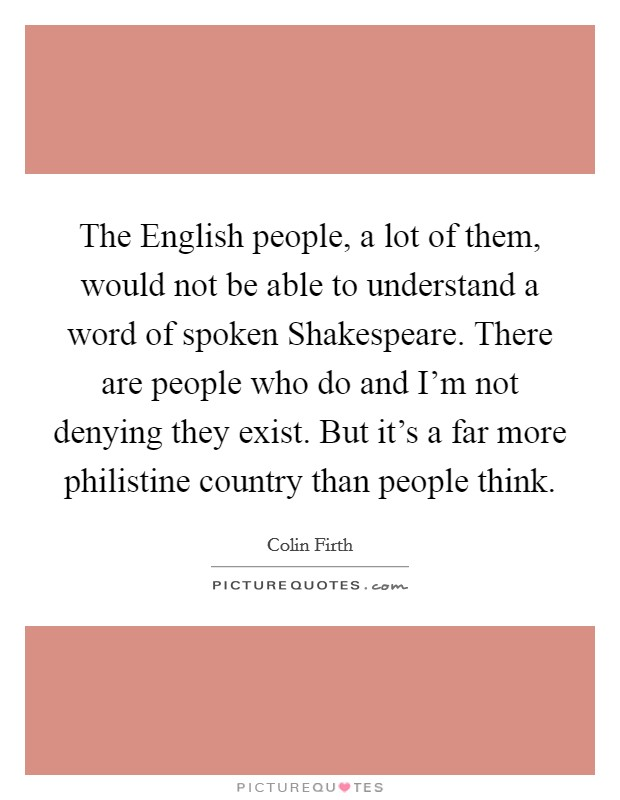 The English people, a lot of them, would not be able to understand a word of spoken Shakespeare. There are people who do and I'm not denying they exist. But it's a far more philistine country than people think Picture Quote #1