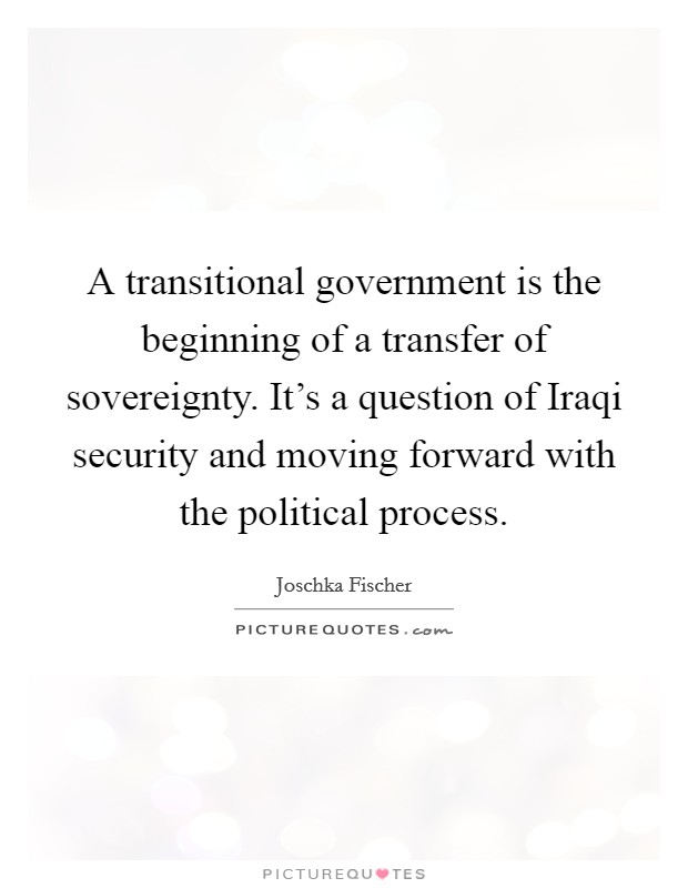 A transitional government is the beginning of a transfer of sovereignty. It's a question of Iraqi security and moving forward with the political process Picture Quote #1