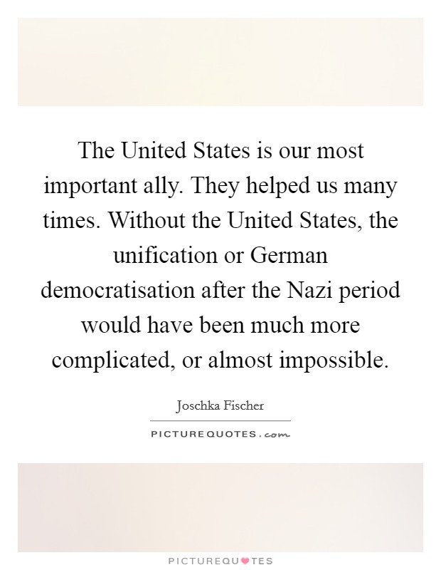 The United States is our most important ally. They helped us many times. Without the United States, the unification or German democratisation after the Nazi period would have been much more complicated, or almost impossible Picture Quote #1