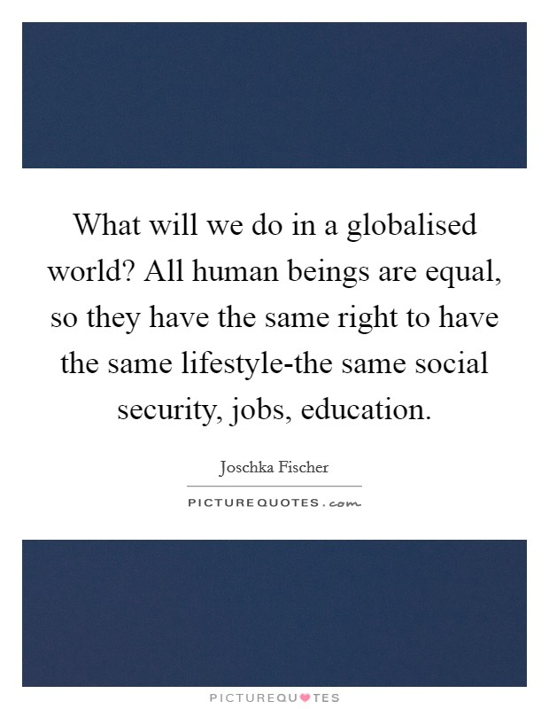 What will we do in a globalised world? All human beings are equal, so they have the same right to have the same lifestyle-the same social security, jobs, education Picture Quote #1