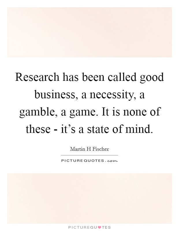 Research has been called good business, a necessity, a gamble, a game. It is none of these - it's a state of mind Picture Quote #1
