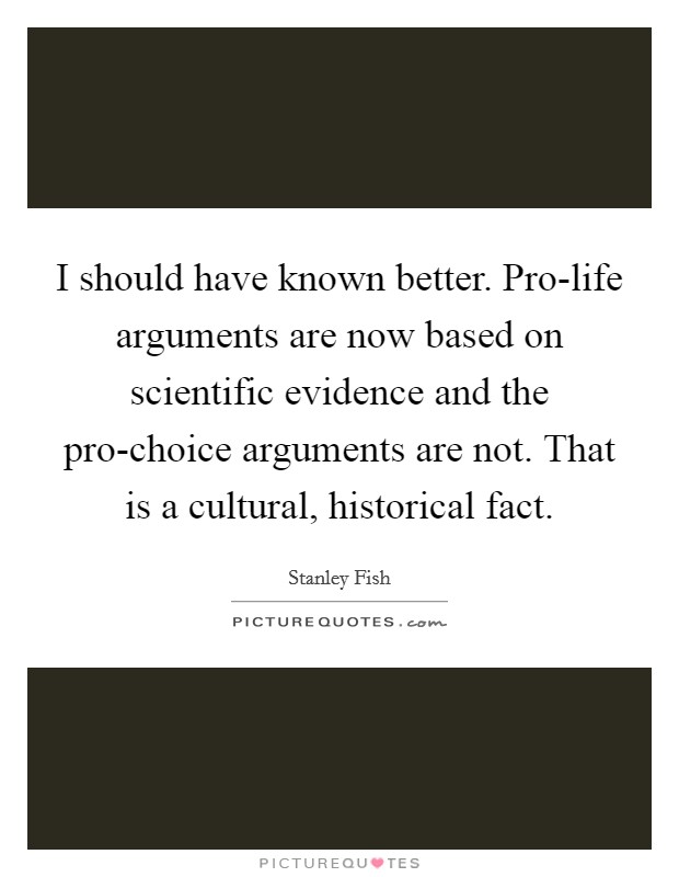 I should have known better. Pro-life arguments are now based on scientific evidence and the pro-choice arguments are not. That is a cultural, historical fact Picture Quote #1
