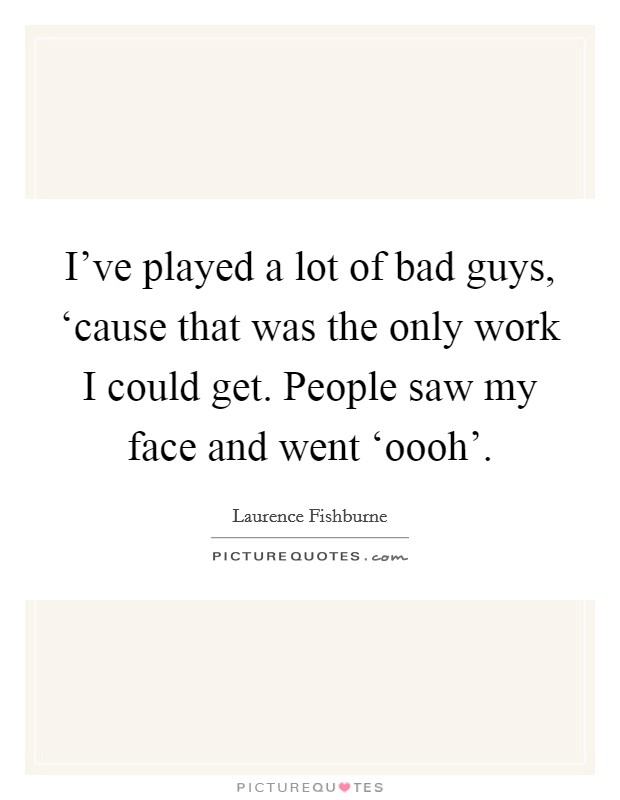 I've played a lot of bad guys, 'cause that was the only work I could get. People saw my face and went 'oooh' Picture Quote #1