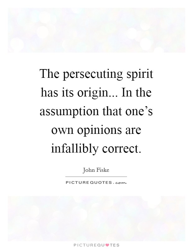 The persecuting spirit has its origin... In the assumption that one's own opinions are infallibly correct Picture Quote #1