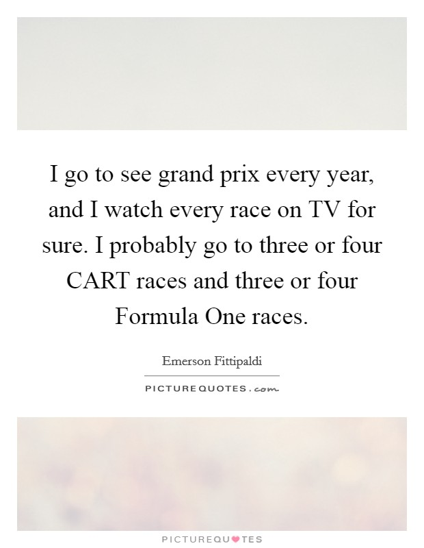 I go to see grand prix every year, and I watch every race on TV for sure. I probably go to three or four CART races and three or four Formula One races Picture Quote #1