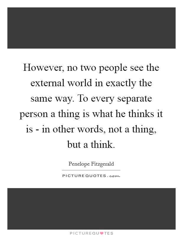 However, no two people see the external world in exactly the same way. To every separate person a thing is what he thinks it is - in other words, not a thing, but a think Picture Quote #1