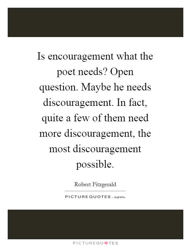 Is encouragement what the poet needs? Open question. Maybe he needs discouragement. In fact, quite a few of them need more discouragement, the most discouragement possible Picture Quote #1