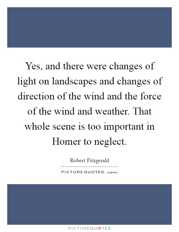 Yes, and there were changes of light on landscapes and changes of direction of the wind and the force of the wind and weather. That whole scene is too important in Homer to neglect Picture Quote #1