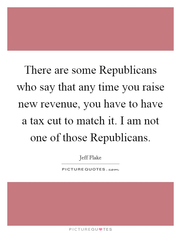 There are some Republicans who say that any time you raise new revenue, you have to have a tax cut to match it. I am not one of those Republicans Picture Quote #1